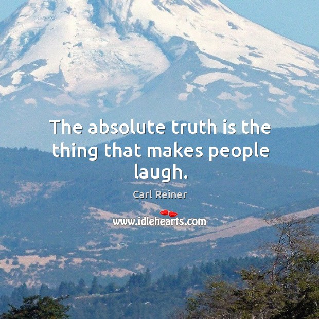 The absolute truth is the thing that makes people laugh. Image