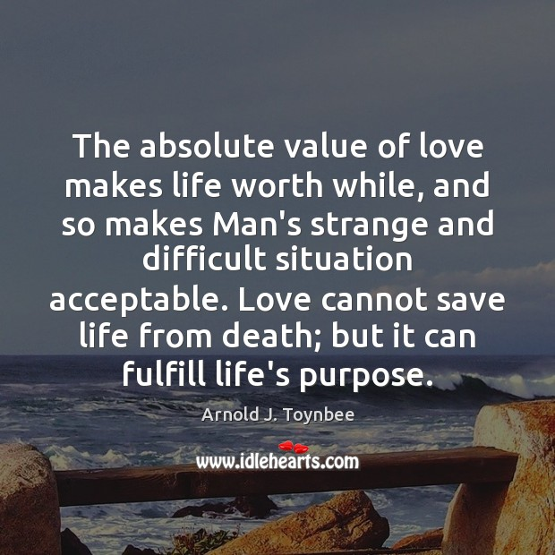 The absolute value of love makes life worth while, and so makes Arnold J. Toynbee Picture Quote