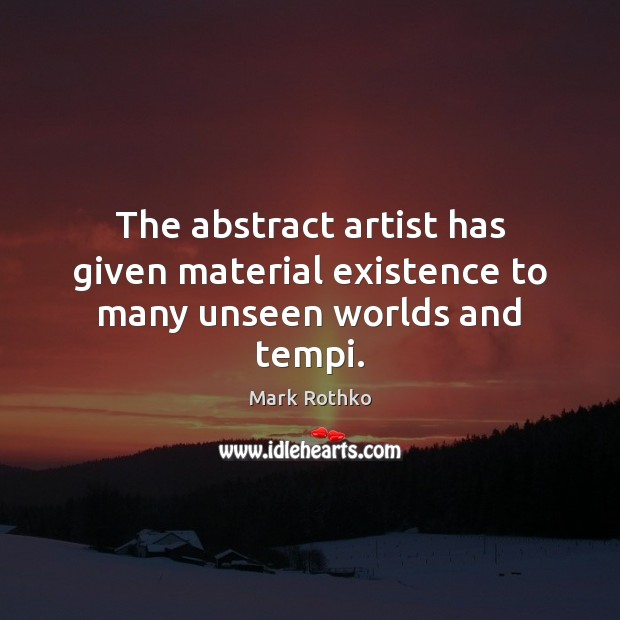Image, The abstract artist has given material existence to many unseen worlds and tempi.