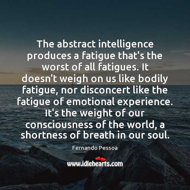 The abstract intelligence produces a fatigue that's the worst of all fatigues. Image