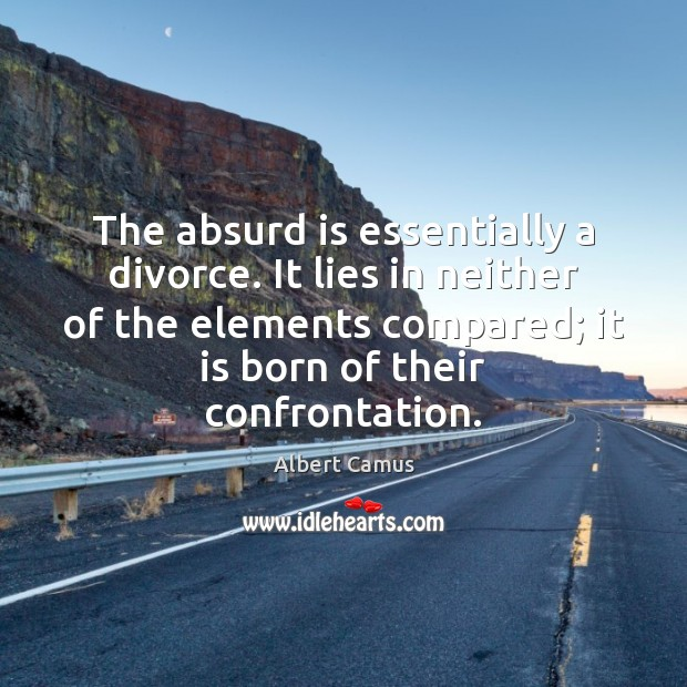 The absurd is essentially a divorce. It lies in neither of the Image