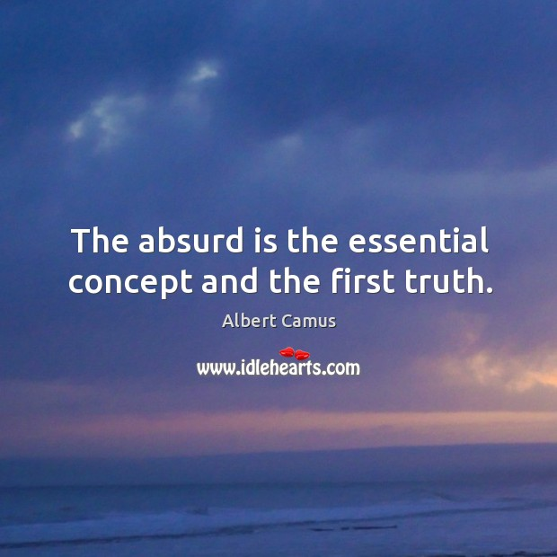 Image, The absurd is the essential concept and the first truth.