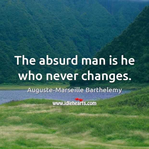Image, The absurd man is he who never changes.