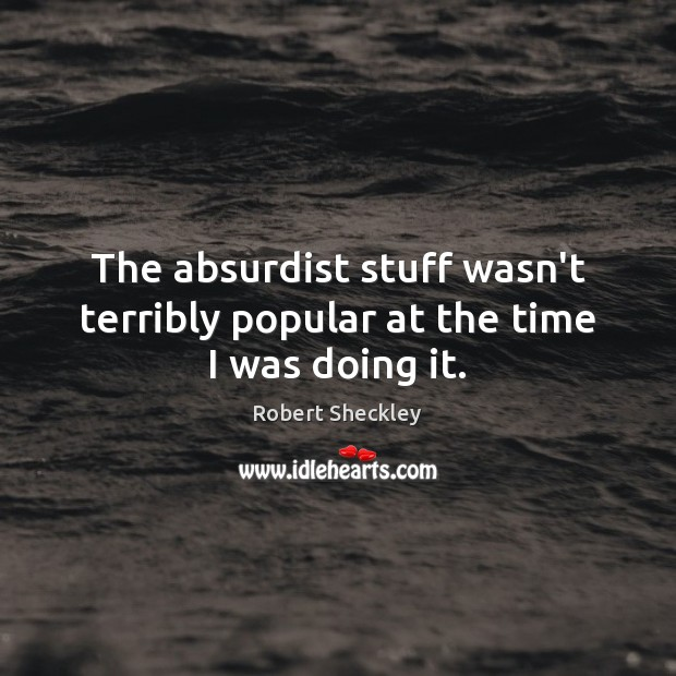 The absurdist stuff wasn't terribly popular at the time I was doing it. Robert Sheckley Picture Quote