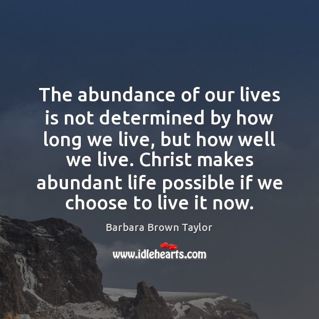 The abundance of our lives is not determined by how long we Barbara Brown Taylor Picture Quote