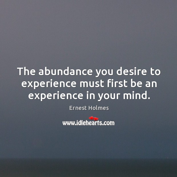 Image, The abundance you desire to experience must first be an experience in your mind.