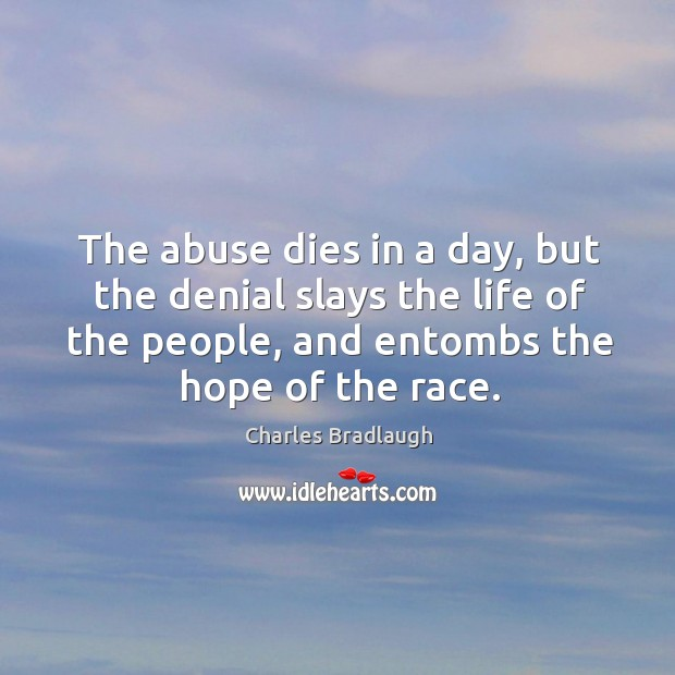 The abuse dies in a day, but the denial slays the life of the people, and entombs the hope of the race. Image