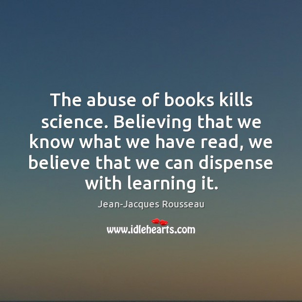 The abuse of books kills science. Believing that we know what we Image