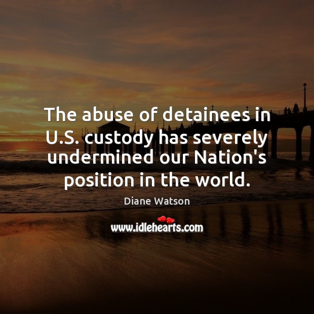 Diane Watson Picture Quote image saying: The abuse of detainees in U.S. custody has severely undermined our
