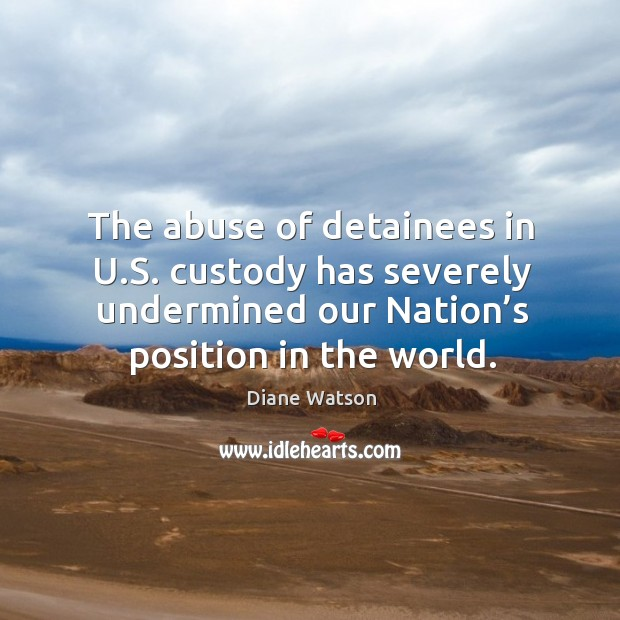 Diane Watson Picture Quote image saying: The abuse of detainees in u.s. Custody has severely undermined our nation's position in the world.