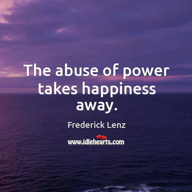 The abuse of power takes happiness away. Image