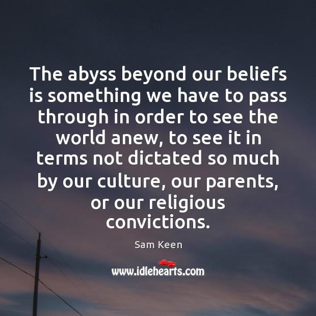 The abyss beyond our beliefs is something we have to pass through Sam Keen Picture Quote