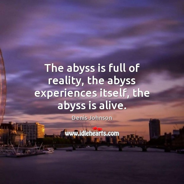 The abyss is full of reality, the abyss experiences itself, the abyss is alive. Denis Johnson Picture Quote
