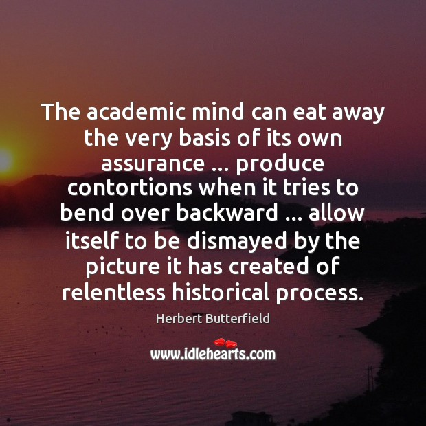 The academic mind can eat away the very basis of its own Herbert Butterfield Picture Quote