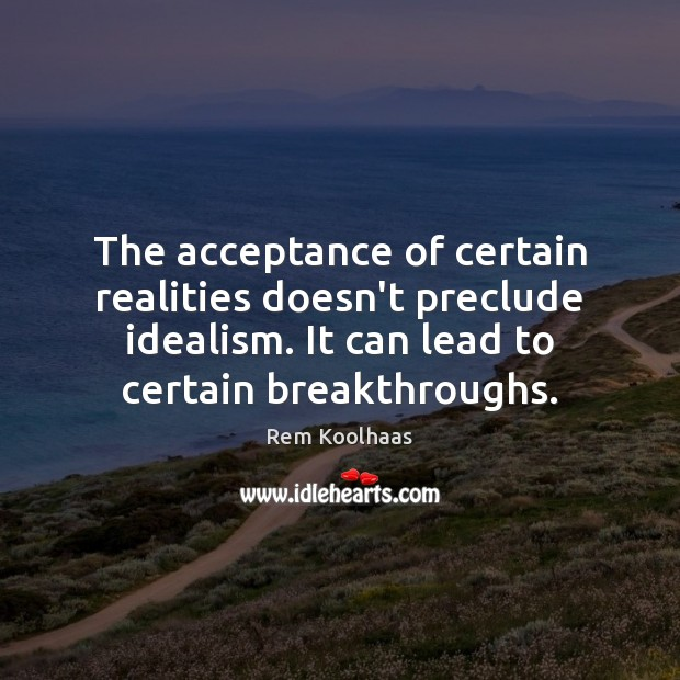 The acceptance of certain realities doesn't preclude idealism. It can lead to Rem Koolhaas Picture Quote