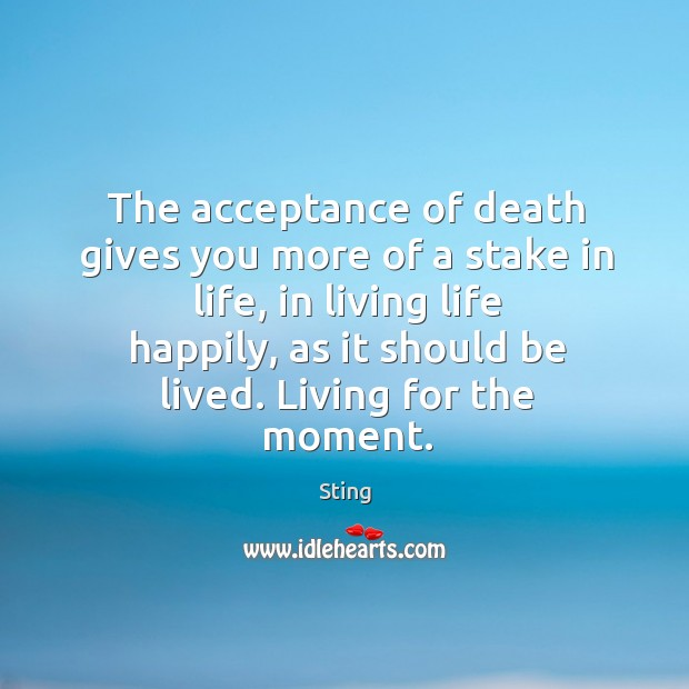 Image, The acceptance of death gives you more of a stake in life