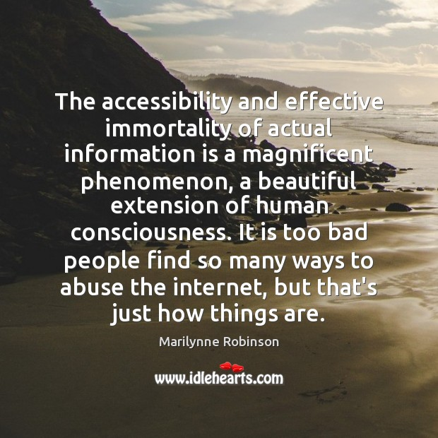 The accessibility and effective immortality of actual information is a magnificent phenomenon, Marilynne Robinson Picture Quote
