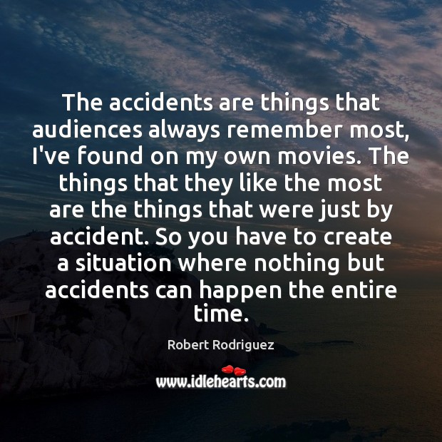 The accidents are things that audiences always remember most, I've found on Robert Rodriguez Picture Quote