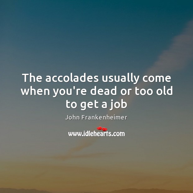 The accolades usually come when you're dead or too old to get a job Image