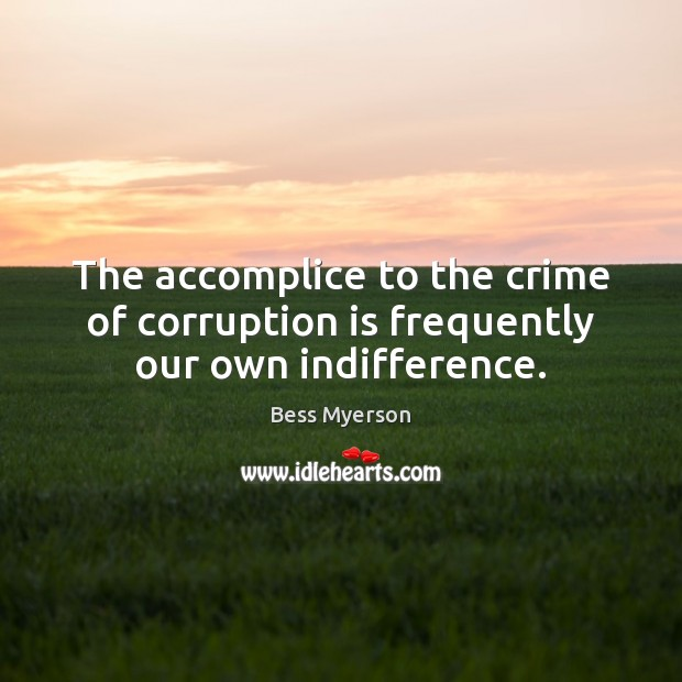 The accomplice to the crime of corruption is frequently our own indifference. Crime Quotes Image