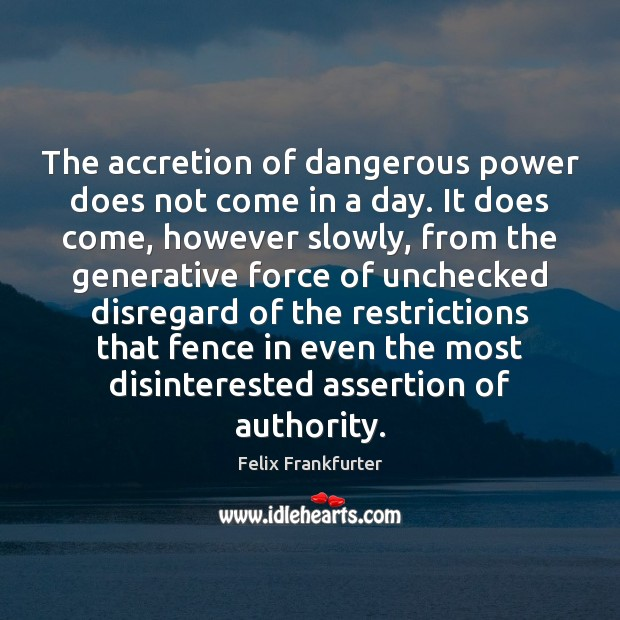 Image, The accretion of dangerous power does not come in a day. It