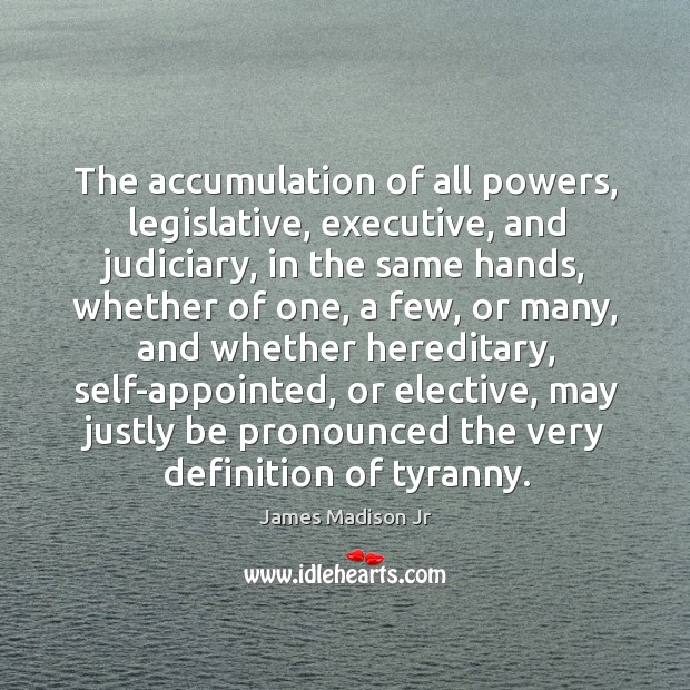 The accumulation of all powers, legislative, executive, and judiciary James Madison Jr Picture Quote