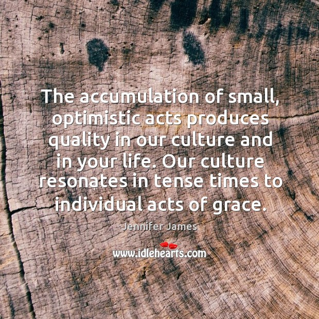 The accumulation of small, optimistic acts produces quality in our culture and Jennifer James Picture Quote