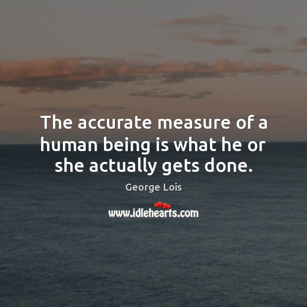 The accurate measure of a human being is what he or she actually gets done. Image
