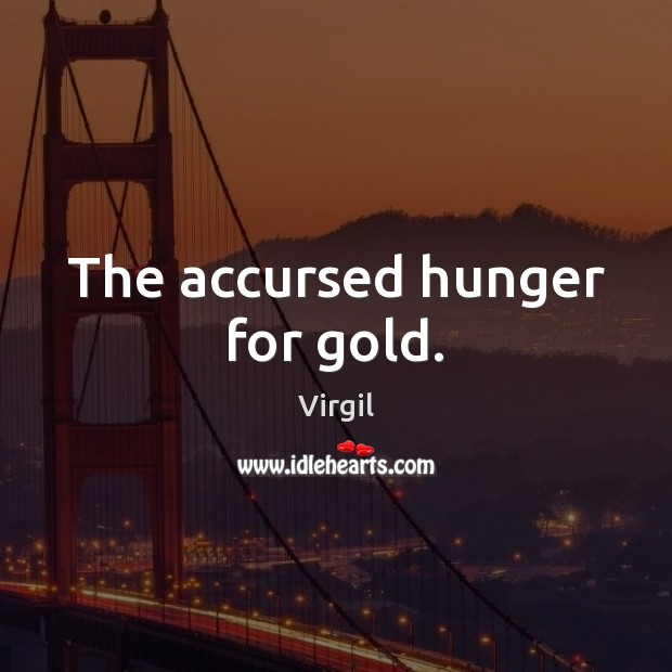The accursed hunger for gold. Image