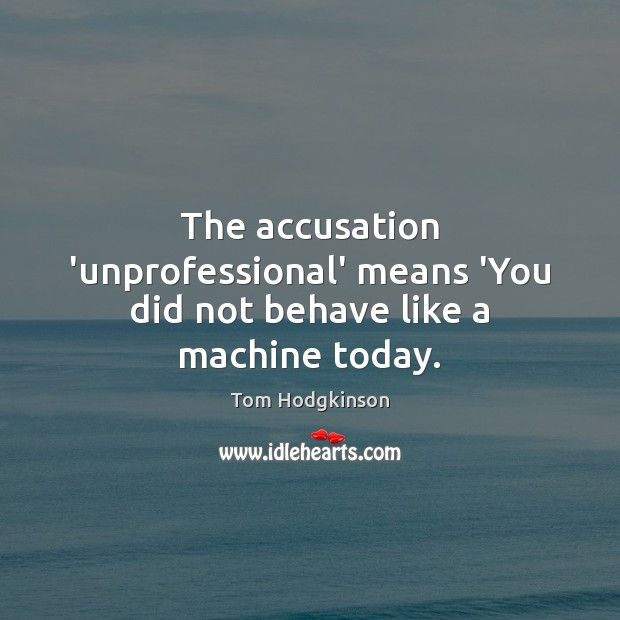 The accusation 'unprofessional' means 'You did not behave like a machine today. Tom Hodgkinson Picture Quote