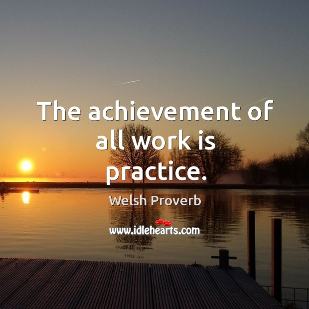 The achievement of all work is practice. Welsh Proverbs Image
