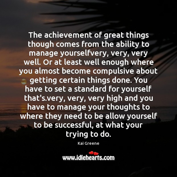 The achievement of great things though comes from the ability to manage Image