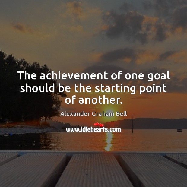 Image, The achievement of one goal should be the starting point of another.