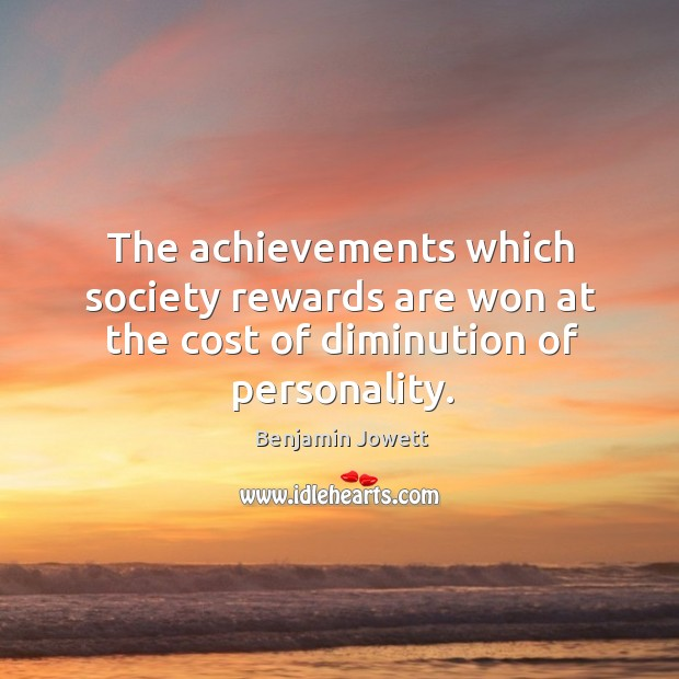 The achievements which society rewards are won at the cost of diminution of personality. Benjamin Jowett Picture Quote