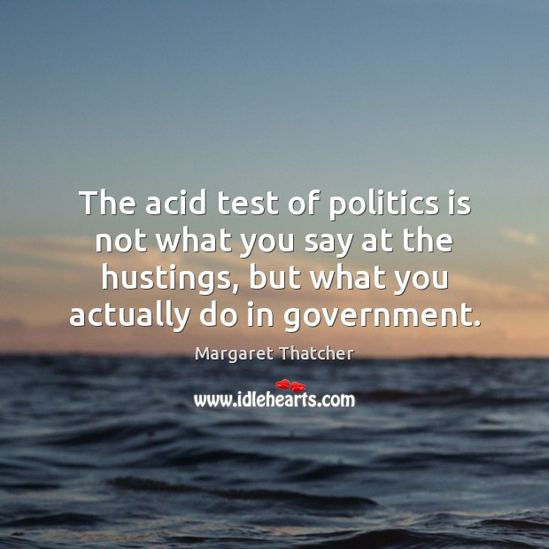 The acid test of politics is not what you say at the Margaret Thatcher Picture Quote