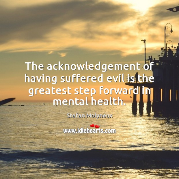 The acknowledgement of having suffered evil is the greatest step forward in mental health. Stefan Molyneux Picture Quote