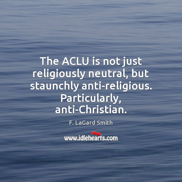 Image, The ACLU is not just religiously neutral, but staunchly anti-religious. Particularly, anti-Christian.