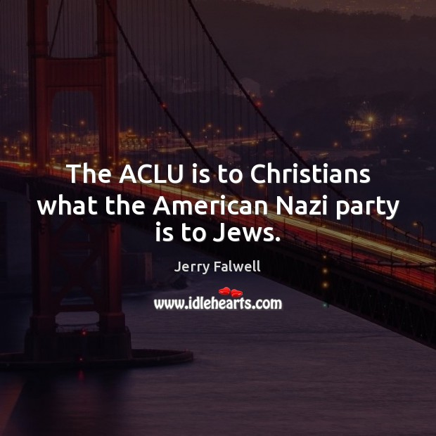 The ACLU is to Christians what the American Nazi party is to Jews. Jerry Falwell Picture Quote
