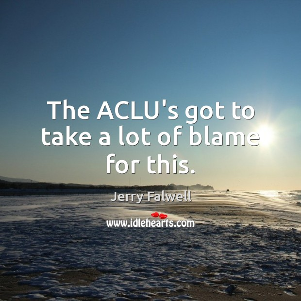 The ACLU's got to take a lot of blame for this. Jerry Falwell Picture Quote
