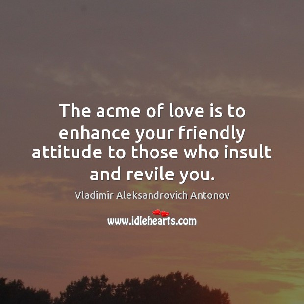 The acme of love is to enhance your friendly attitude to those who insult and revile you. Insult Quotes Image