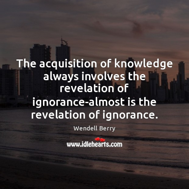 The acquisition of knowledge always involves the revelation of ignorance-almost is the Image