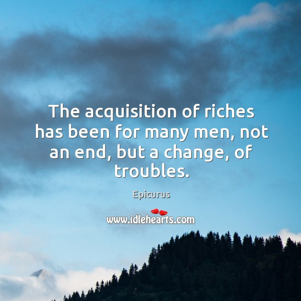 The acquisition of riches has been for many men, not an end, but a change, of troubles. Image
