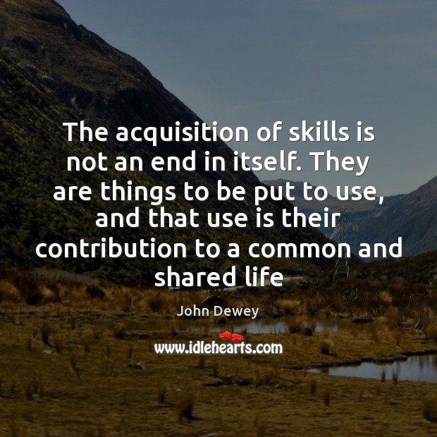 The acquisition of skills is not an end in itself. They are John Dewey Picture Quote
