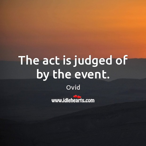 The act is judged of by the event. Ovid Picture Quote