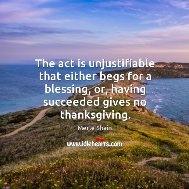 The act is unjustifiable that either begs for a blessing, or, having succeeded gives no thanksgiving. Merle Shain Picture Quote