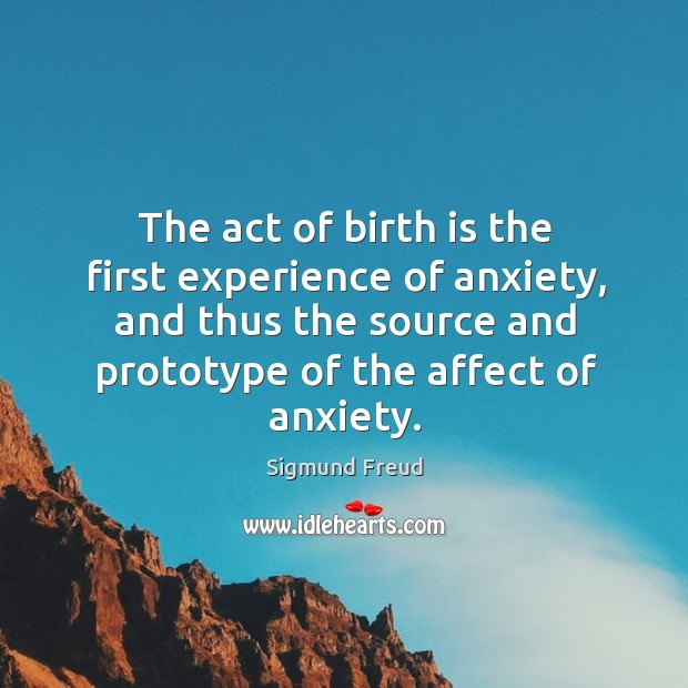 The act of birth is the first experience of anxiety, and thus the source and prototype of the affect of anxiety. Image