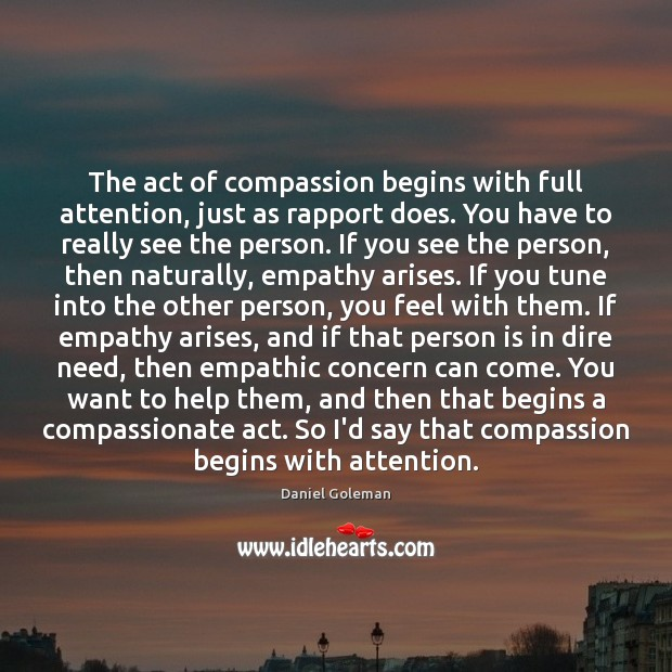 The act of compassion begins with full attention, just as rapport does. Daniel Goleman Picture Quote