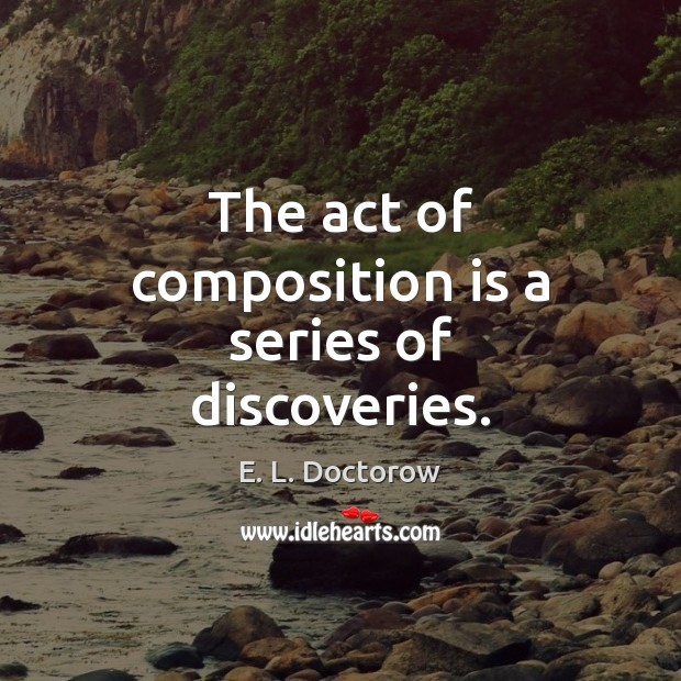 The act of composition is a series of discoveries. E. L. Doctorow Picture Quote