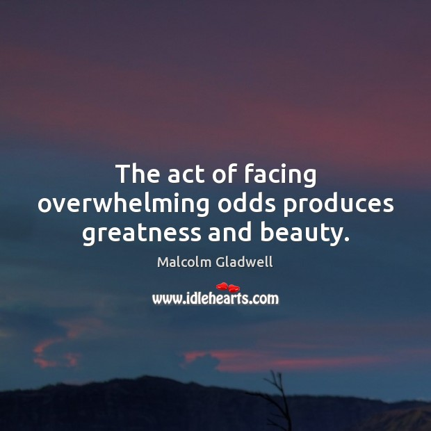 The act of facing overwhelming odds produces greatness and beauty. Malcolm Gladwell Picture Quote