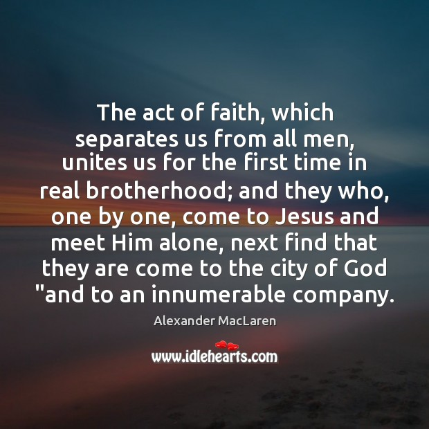 The act of faith, which separates us from all men, unites us Alexander MacLaren Picture Quote